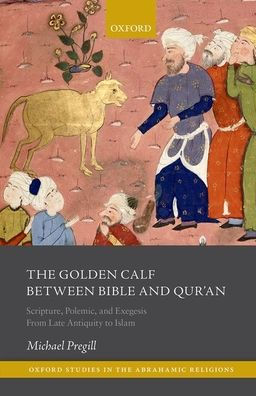 Cover for The Golden Calf between Bible and Qur'an: Scripture, Polemic, and Exegesis from Late Antiquity to Islam